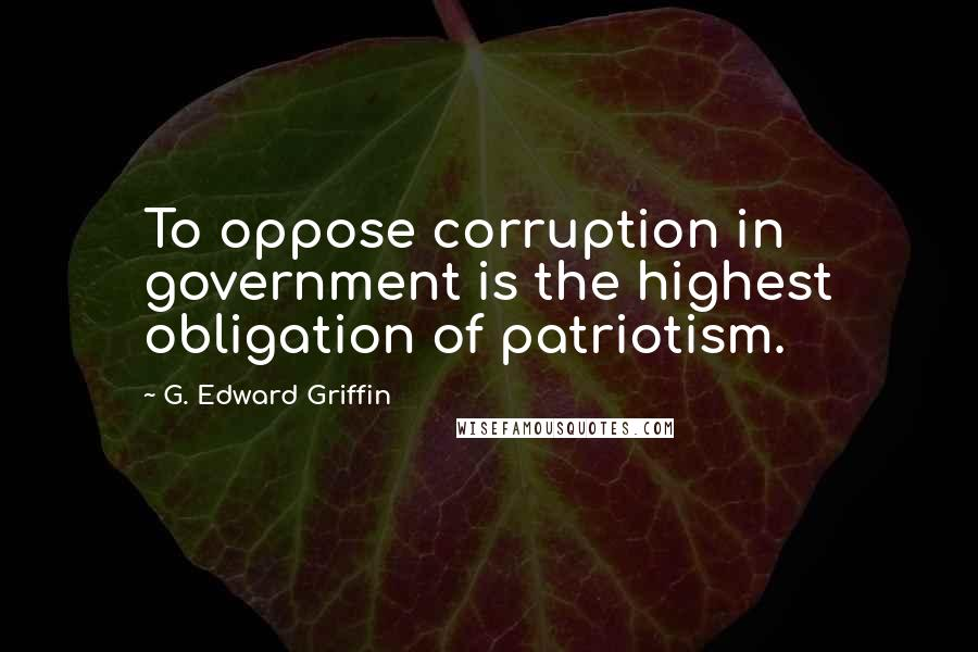 G. Edward Griffin quotes: To oppose corruption in government is the highest obligation of patriotism.