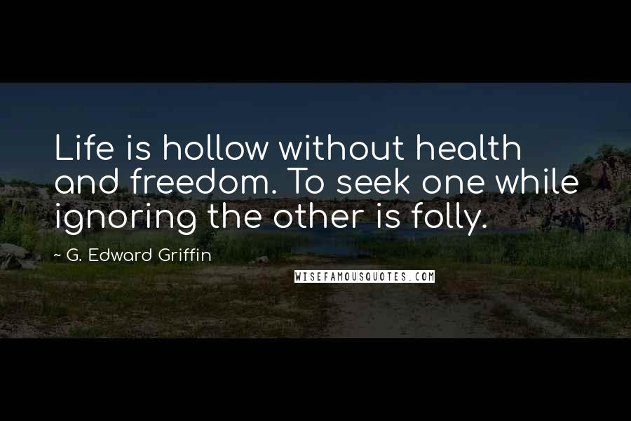 G. Edward Griffin quotes: Life is hollow without health and freedom. To seek one while ignoring the other is folly.