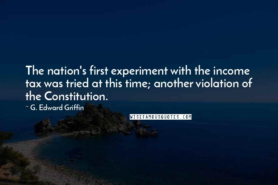 G. Edward Griffin quotes: The nation's first experiment with the income tax was tried at this time; another violation of the Constitution.