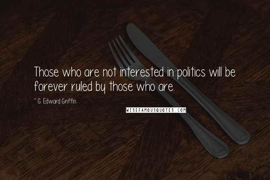 G. Edward Griffin quotes: Those who are not interested in politics will be forever ruled by those who are.
