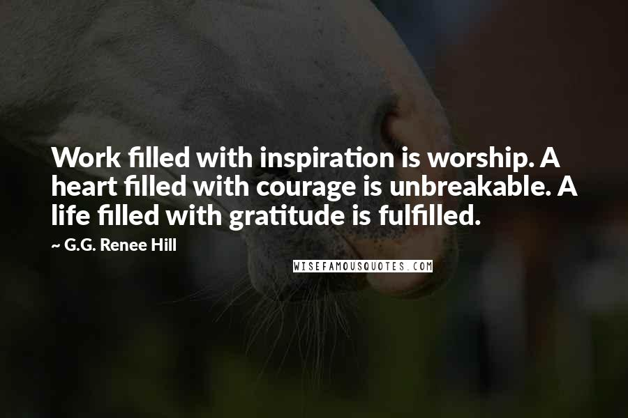 G.G. Renee Hill quotes: Work filled with inspiration is worship. A heart filled with courage is unbreakable. A life filled with gratitude is fulfilled.