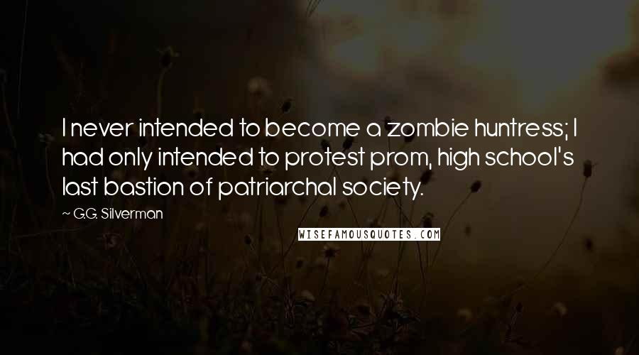 G.G. Silverman quotes: I never intended to become a zombie huntress; I had only intended to protest prom, high school's last bastion of patriarchal society.
