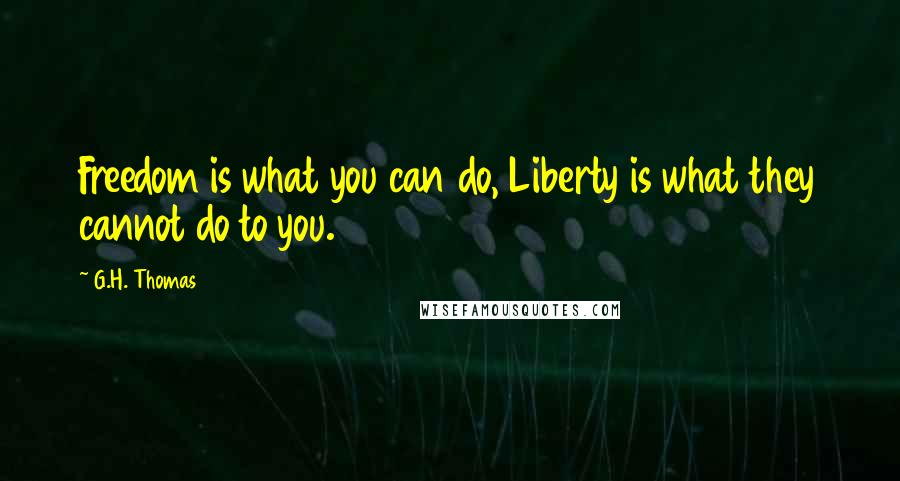 G.H. Thomas quotes: Freedom is what you can do, Liberty is what they cannot do to you.
