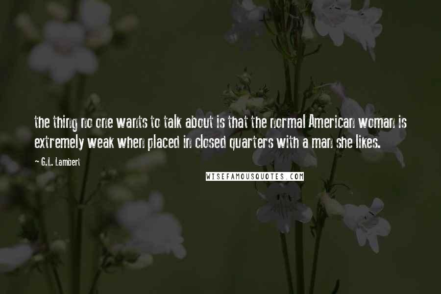 G.L. Lambert quotes: the thing no one wants to talk about is that the normal American woman is extremely weak when placed in closed quarters with a man she likes.