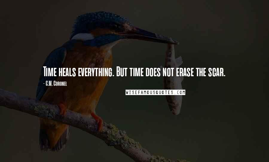 G.M. Coronel quotes: Time heals everything. But time does not erase the scar.