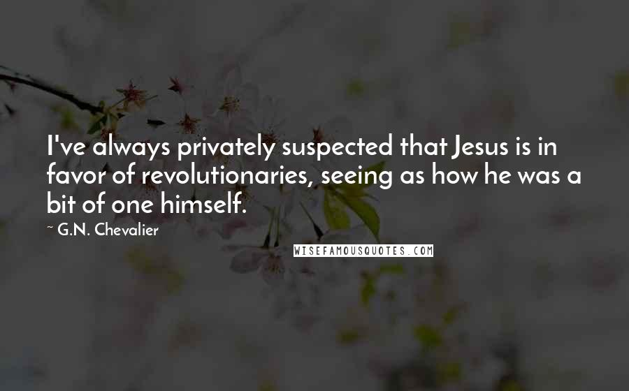 G.N. Chevalier quotes: I've always privately suspected that Jesus is in favor of revolutionaries, seeing as how he was a bit of one himself.