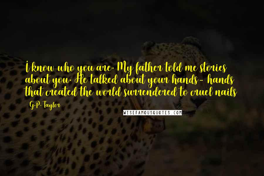 G.P. Taylor quotes: I know who you are. My father told me stories about you. He talked about your hands- hands that created the world surrendered to cruel nails