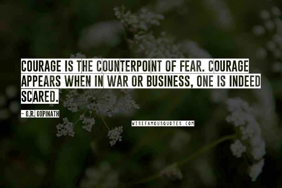 G.R. Gopinath quotes: Courage is the counterpoint of fear. Courage appears when in war or business, one is indeed scared.