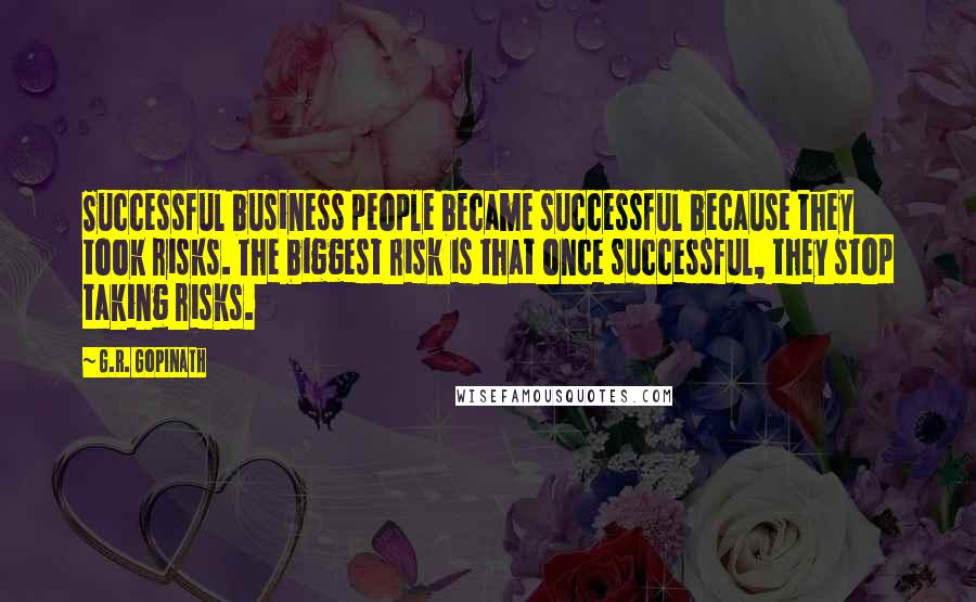 G.R. Gopinath quotes: Successful business people became successful because they took risks. The biggest risk is that once successful, they stop taking risks.
