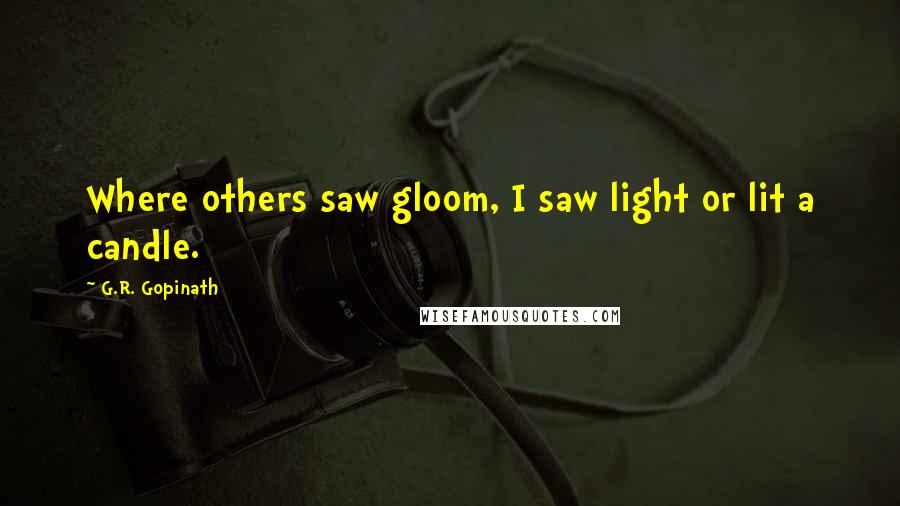 G.R. Gopinath quotes: Where others saw gloom, I saw light or lit a candle.