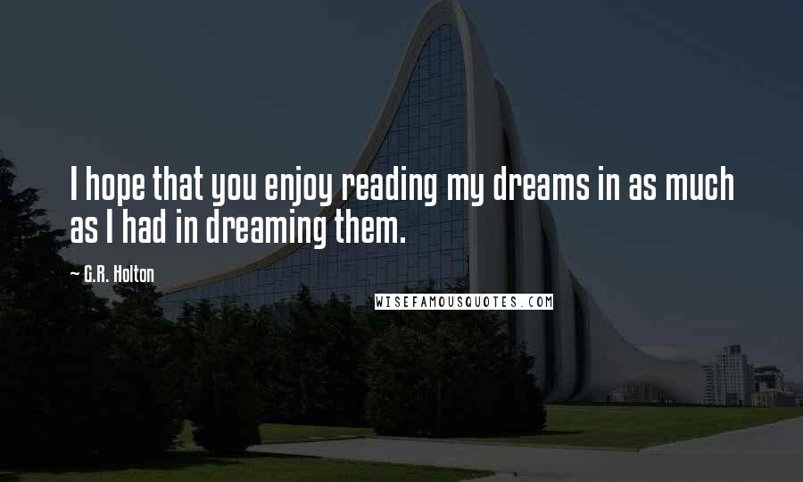 G.R. Holton quotes: I hope that you enjoy reading my dreams in as much as I had in dreaming them.
