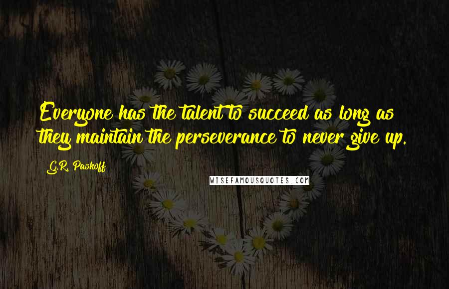 G.R. Paskoff quotes: Everyone has the talent to succeed as long as they maintain the perseverance to never give up.