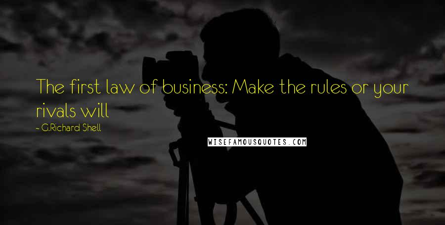 G.Richard Shell quotes: The first law of business: Make the rules or your rivals will