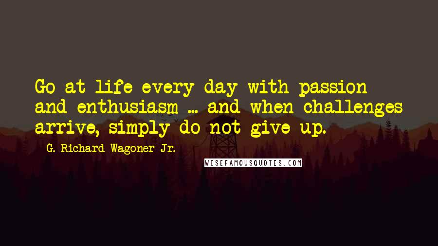 G. Richard Wagoner Jr. quotes: Go at life every day with passion and enthusiasm ... and when challenges arrive, simply do not give up.