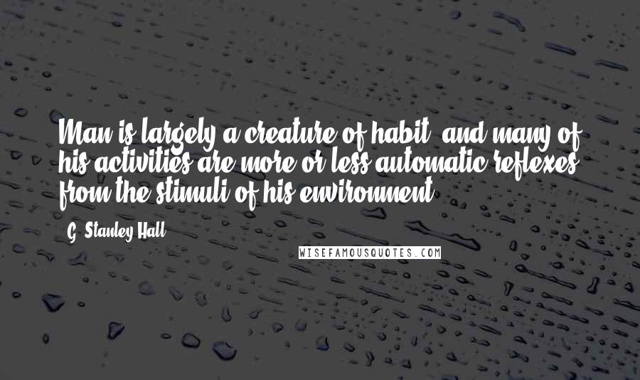 G. Stanley Hall quotes: Man is largely a creature of habit, and many of his activities are more or less automatic reflexes from the stimuli of his environment.