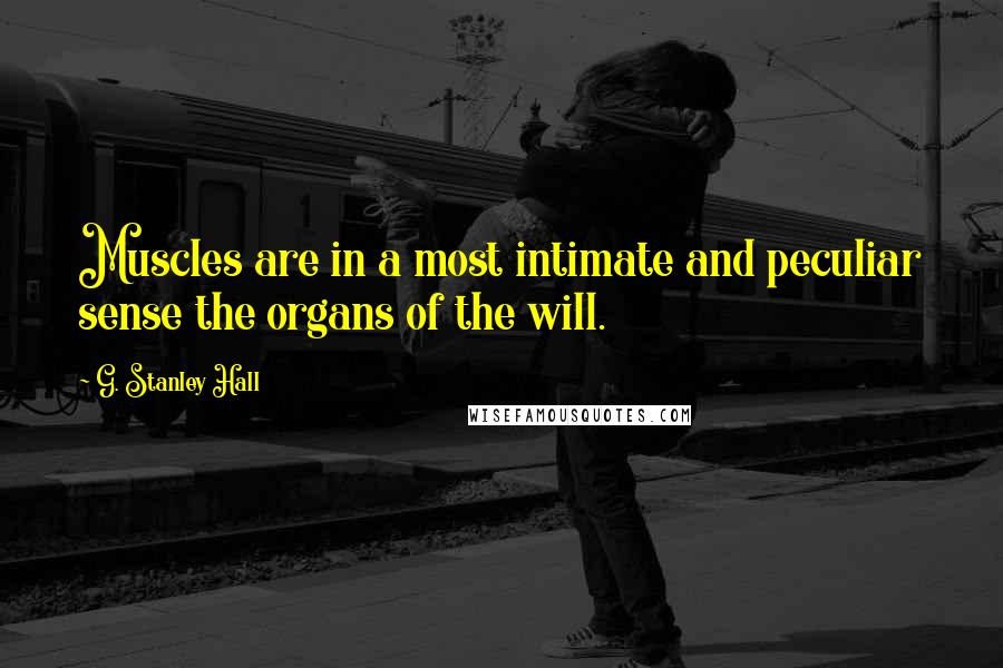 G. Stanley Hall quotes: Muscles are in a most intimate and peculiar sense the organs of the will.