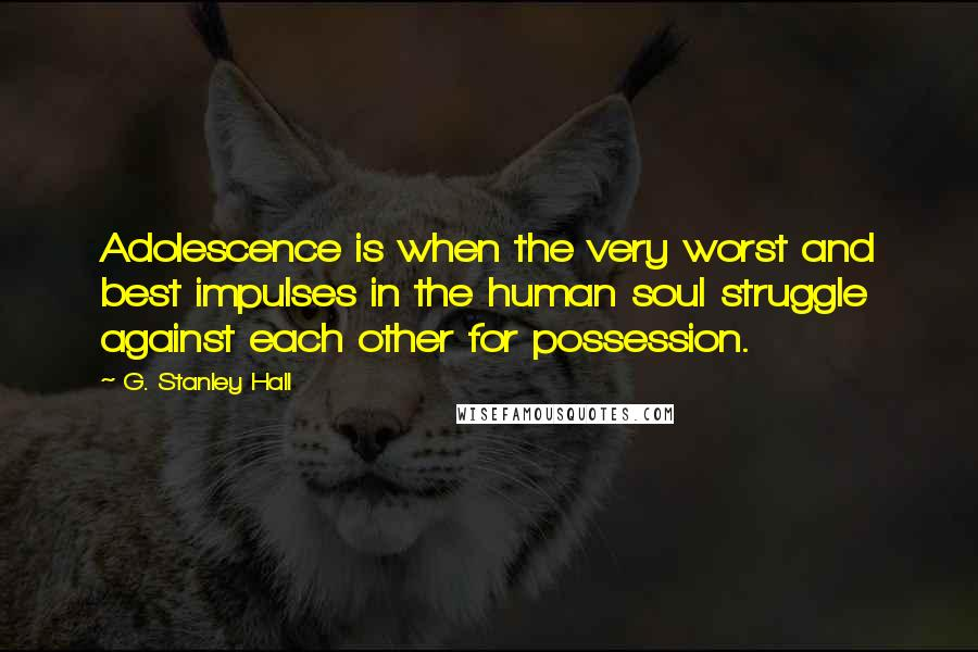 G. Stanley Hall quotes: Adolescence is when the very worst and best impulses in the human soul struggle against each other for possession.