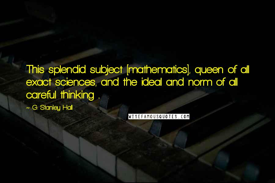 G. Stanley Hall quotes: This splendid subject [mathematics], queen of all exact sciences, and the ideal and norm of all careful thinking ...