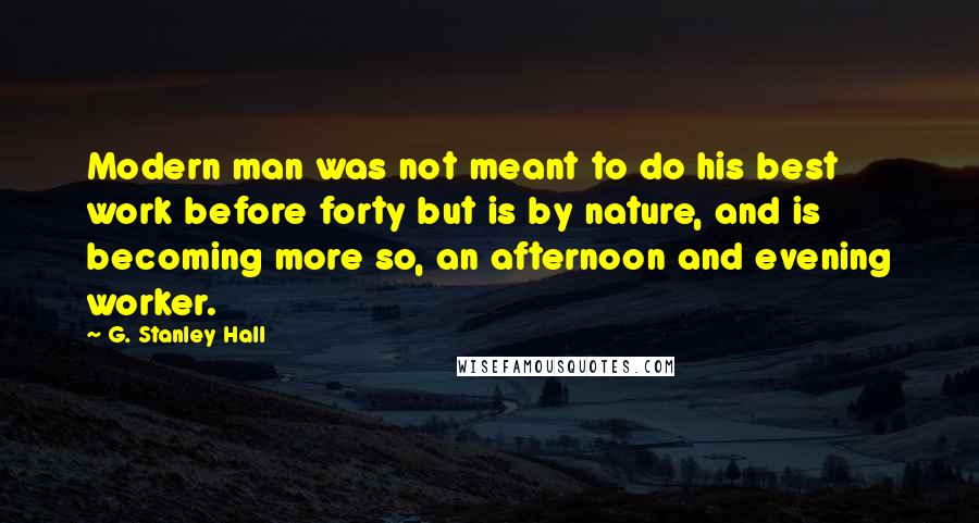 G. Stanley Hall quotes: Modern man was not meant to do his best work before forty but is by nature, and is becoming more so, an afternoon and evening worker.