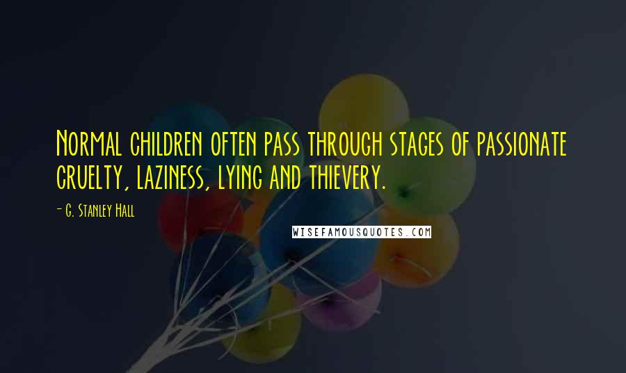 G. Stanley Hall quotes: Normal children often pass through stages of passionate cruelty, laziness, lying and thievery.