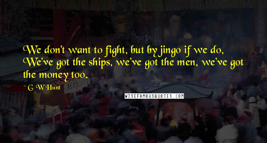 G W Hunt quotes: We don't want to fight, but by jingo if we do, We've got the ships, we've got the men, we've got the money too.