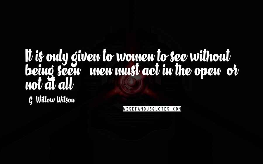G. Willow Wilson quotes: It is only given to women to see without being seen - men must act in the open, or not at all.