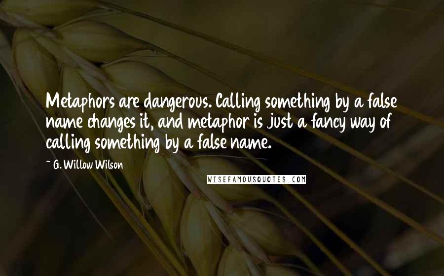 G. Willow Wilson quotes: Metaphors are dangerous. Calling something by a false name changes it, and metaphor is just a fancy way of calling something by a false name.