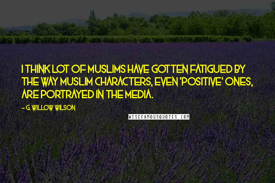 G. Willow Wilson quotes: I think lot of Muslims have gotten fatigued by the way Muslim characters, even 'positive' ones, are portrayed in the media.