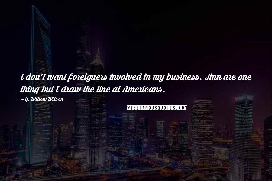 G. Willow Wilson quotes: I don't want foreigners involved in my business. Jinn are one thing but I draw the line at Americans.
