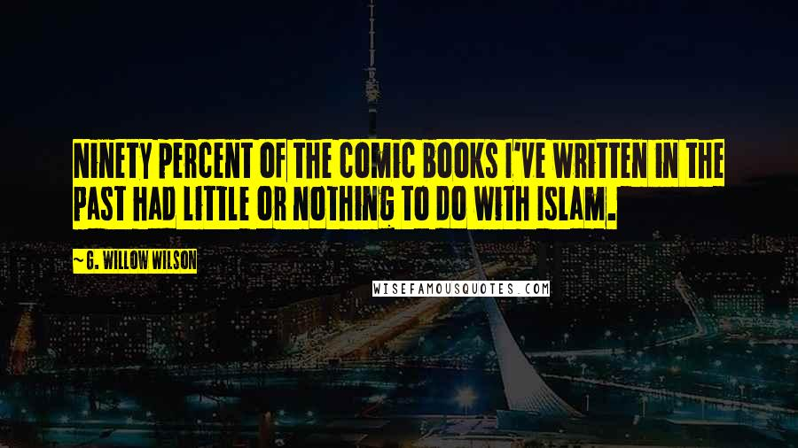 G. Willow Wilson quotes: Ninety percent of the comic books I've written in the past had little or nothing to do with Islam.