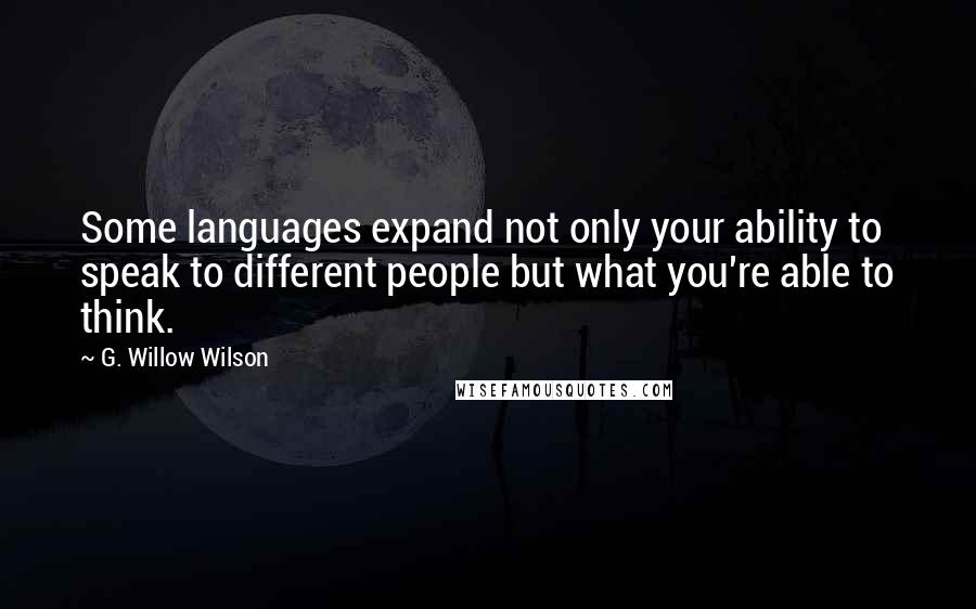 G. Willow Wilson quotes: Some languages expand not only your ability to speak to different people but what you're able to think.