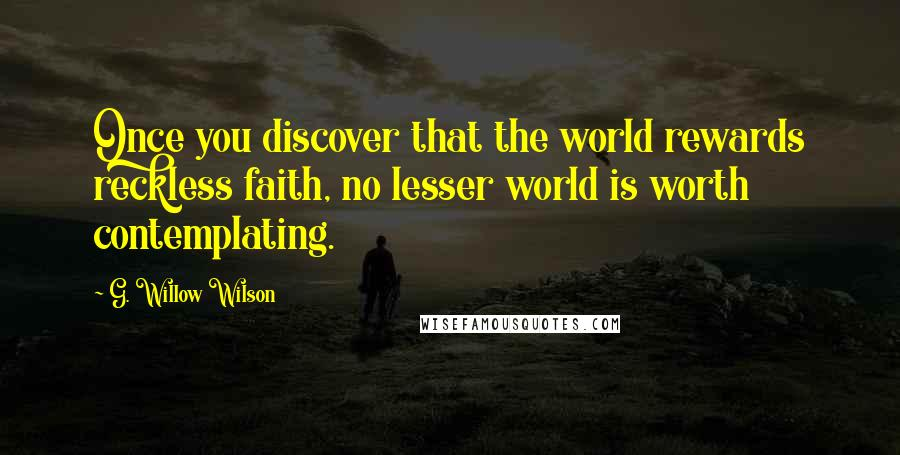 G. Willow Wilson quotes: Once you discover that the world rewards reckless faith, no lesser world is worth contemplating.