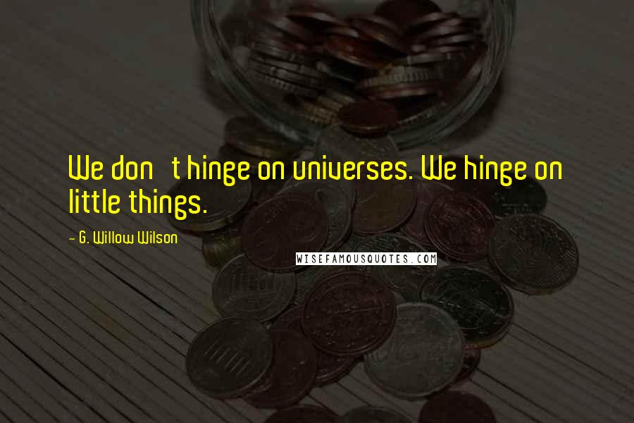 G. Willow Wilson quotes: We don't hinge on universes. We hinge on little things.