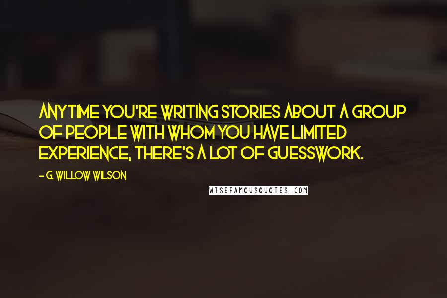 G. Willow Wilson quotes: Anytime you're writing stories about a group of people with whom you have limited experience, there's a lot of guesswork.