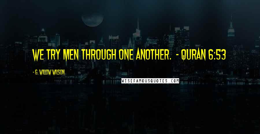 G. Willow Wilson quotes: We try men through one another. - Quran 6:53