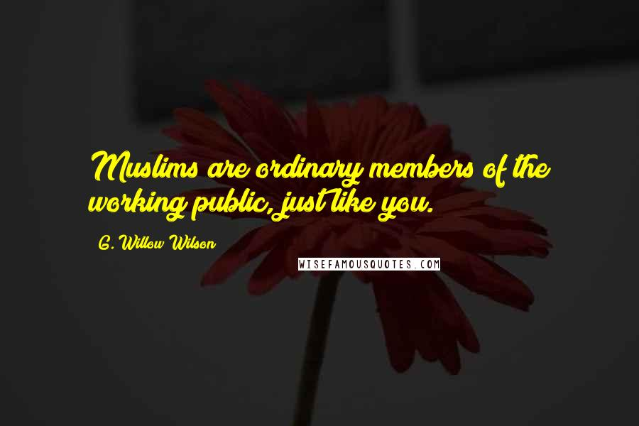 G. Willow Wilson quotes: Muslims are ordinary members of the working public, just like you.