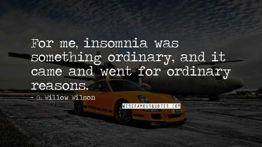 G. Willow Wilson quotes: For me, insomnia was something ordinary, and it came and went for ordinary reasons.