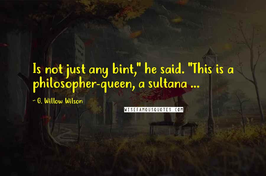 """G. Willow Wilson quotes: Is not just any bint,"""" he said. """"This is a philosopher-queen, a sultana ..."""