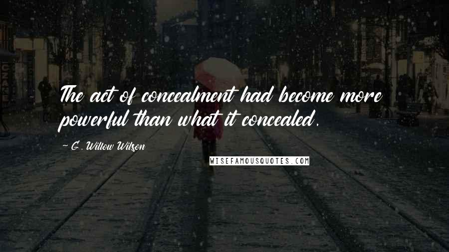 G. Willow Wilson quotes: The act of concealment had become more powerful than what it concealed.
