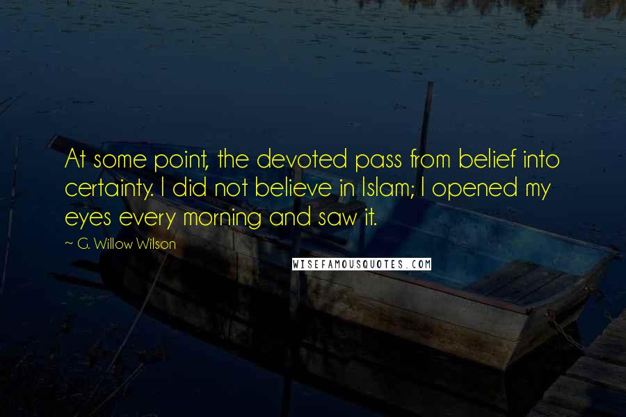 G. Willow Wilson quotes: At some point, the devoted pass from belief into certainty. I did not believe in Islam; I opened my eyes every morning and saw it.