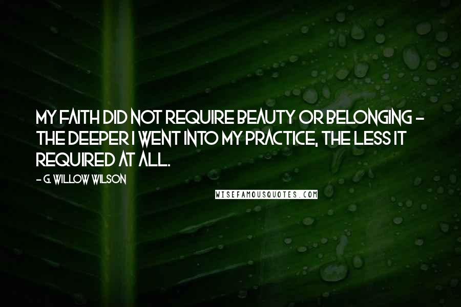G. Willow Wilson quotes: My faith did not require beauty or belonging - the deeper I went into my practice, the less it required at all.