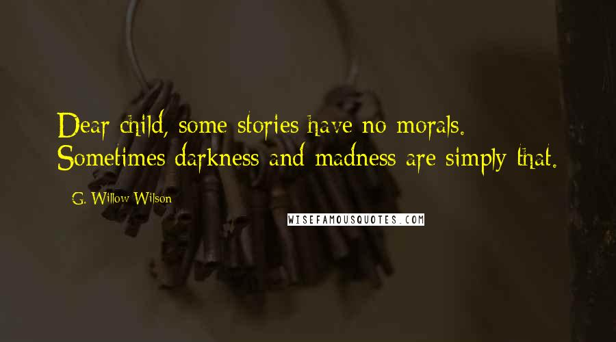 G. Willow Wilson quotes: Dear child, some stories have no morals. Sometimes darkness and madness are simply that.