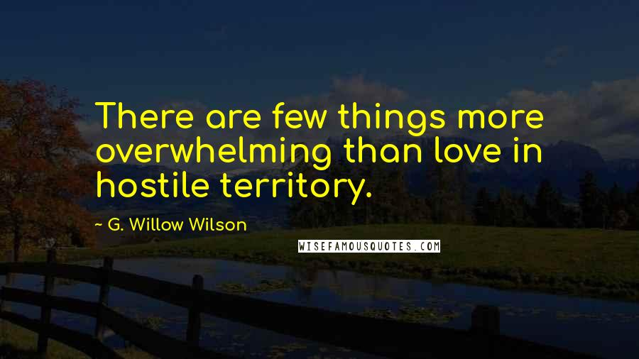 G. Willow Wilson quotes: There are few things more overwhelming than love in hostile territory.