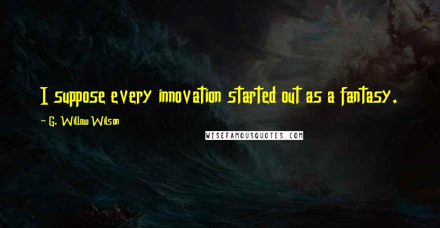G. Willow Wilson quotes: I suppose every innovation started out as a fantasy.