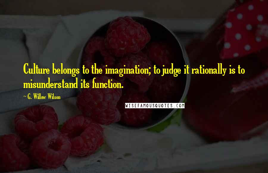 G. Willow Wilson quotes: Culture belongs to the imagination; to judge it rationally is to misunderstand its function.