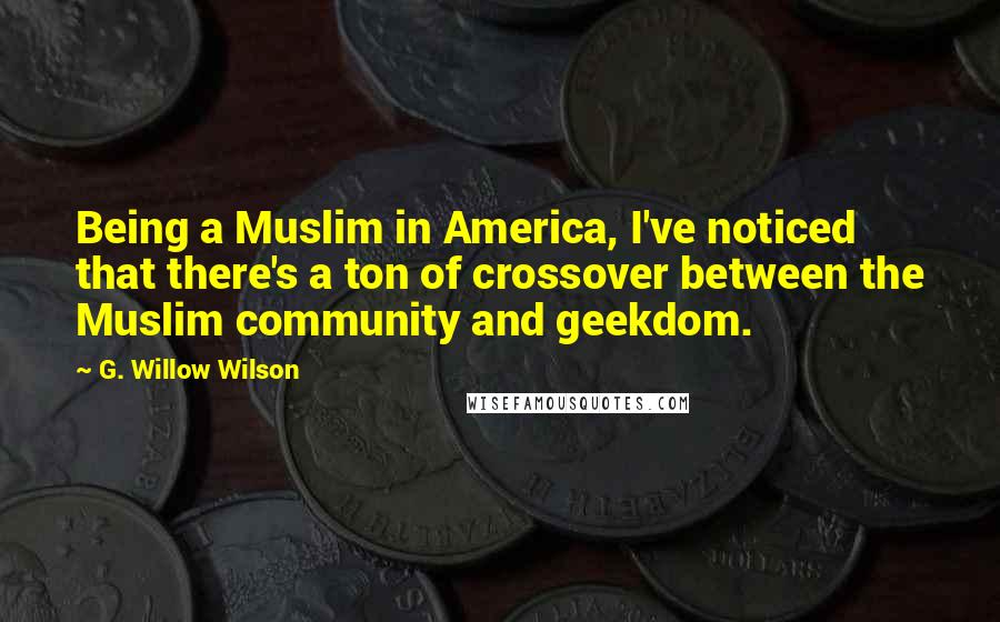 G. Willow Wilson quotes: Being a Muslim in America, I've noticed that there's a ton of crossover between the Muslim community and geekdom.
