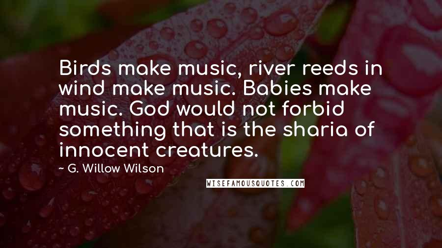 G. Willow Wilson quotes: Birds make music, river reeds in wind make music. Babies make music. God would not forbid something that is the sharia of innocent creatures.