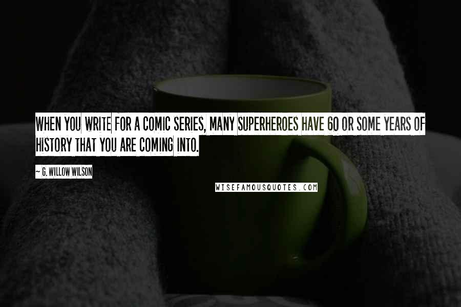G. Willow Wilson quotes: When you write for a comic series, many superheroes have 60 or some years of history that you are coming into.