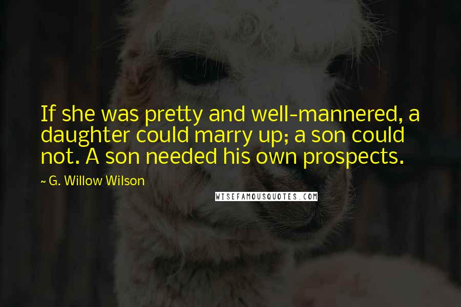 G. Willow Wilson quotes: If she was pretty and well-mannered, a daughter could marry up; a son could not. A son needed his own prospects.