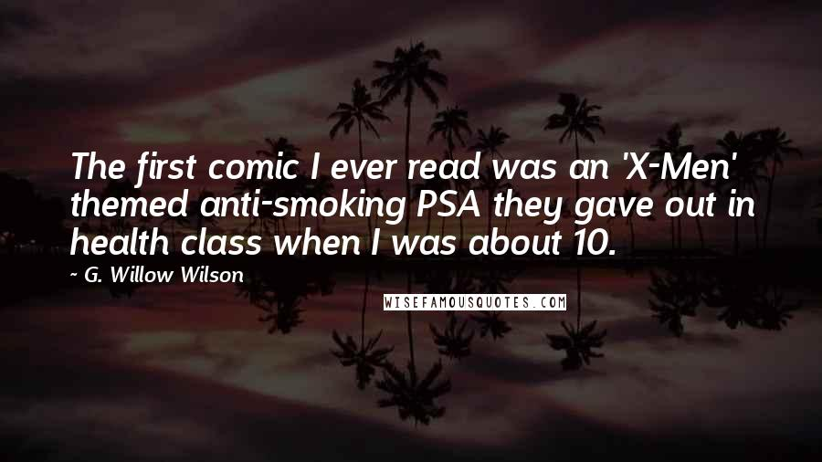 G. Willow Wilson quotes: The first comic I ever read was an 'X-Men' themed anti-smoking PSA they gave out in health class when I was about 10.